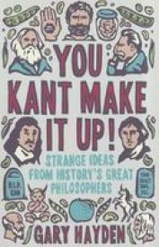 You Kant Make It Up!: Strange Ideas From History\'s Greatest Philosophers