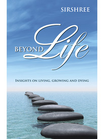 Beyond Life: Insights On Living, Growing And Dying